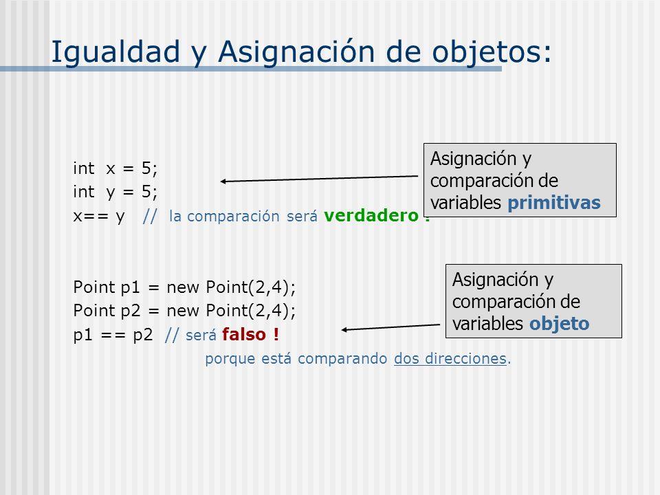Igualdad y Asignación de objetos: int x = 5; int y = 5; x== y // la comparación será verdadero ! Point p1 = new Point(2,4); Point p2 = new Point(2,4);