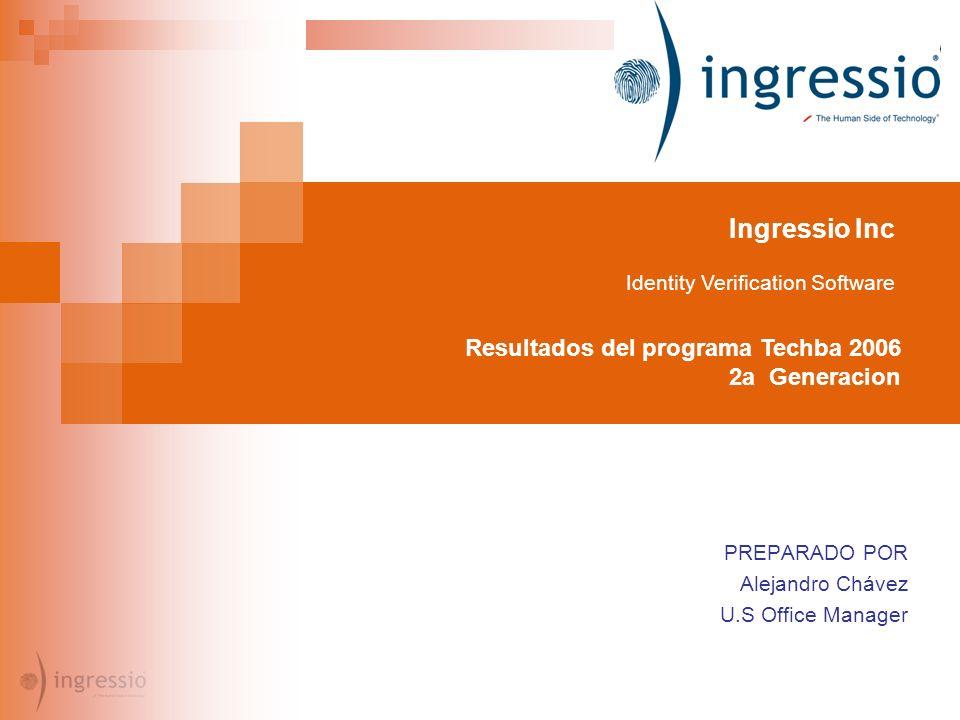 Ingressio Inc Identity Verification Software Resultados del programa Techba 2006 2a Generacion PREPARADO POR Alejandro Chávez U.S Office Manager