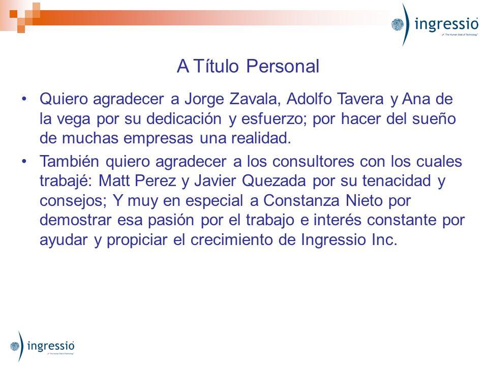 A Título Personal Quiero agradecer a Jorge Zavala, Adolfo Tavera y Ana de la vega por su dedicación y esfuerzo; por hacer del sueño de muchas empresas
