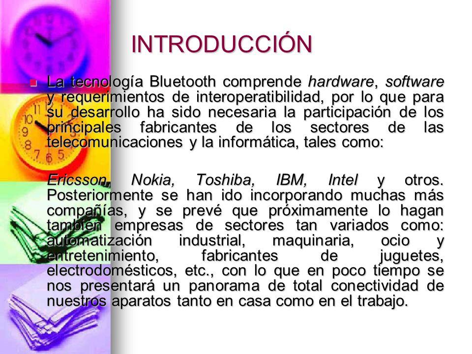 INTRODUCCIÓN La tecnología Bluetooth comprende hardware, software y requerimientos de interoperatibilidad, por lo que para su desarrollo ha sido neces