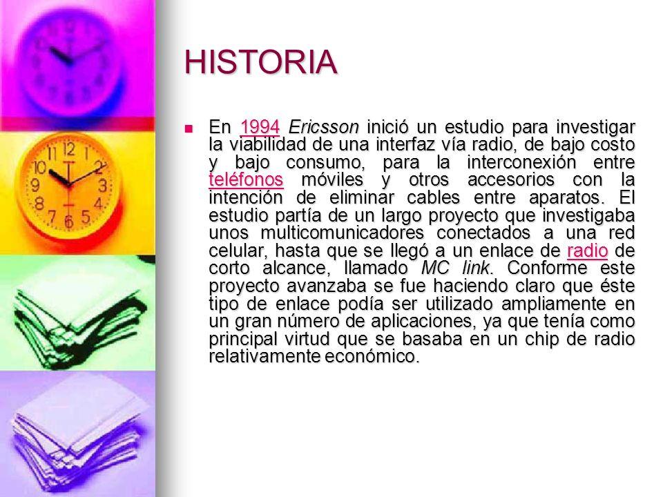 HISTORIA En 1994 Ericsson inició un estudio para investigar la viabilidad de una interfaz vía radio, de bajo costo y bajo consumo, para la interconexi