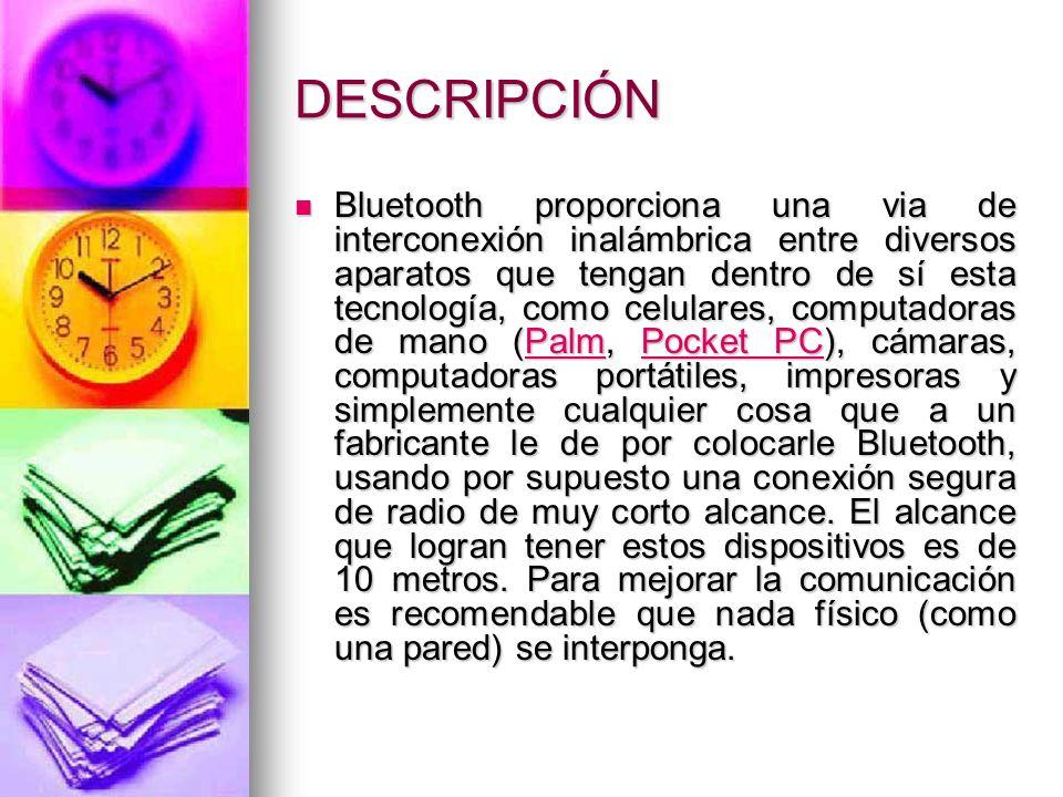 DESCRIPCIÓN Bluetooth proporciona una via de interconexión inalámbrica entre diversos aparatos que tengan dentro de sí esta tecnología, como celulares