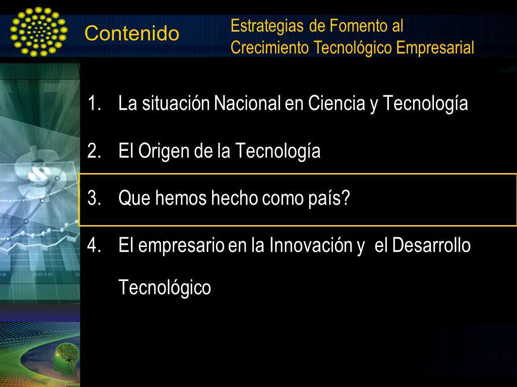 Contenido 1.La situación Nacional en Ciencia y Tecnología 2.El Origen de la Tecnología 3.Que hemos hecho como país? 4.El empresario en la Innovación y