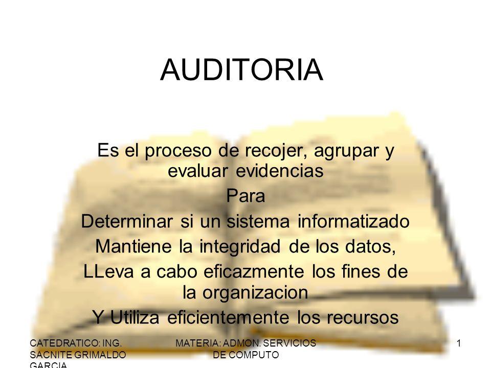 CATEDRATICO: ING. SACNITE GRIMALDO GARCIA MATERIA: ADMON. SERVICIOS DE COMPUTO 1 AUDITORIA Es el proceso de recojer, agrupar y evaluar evidencias Para