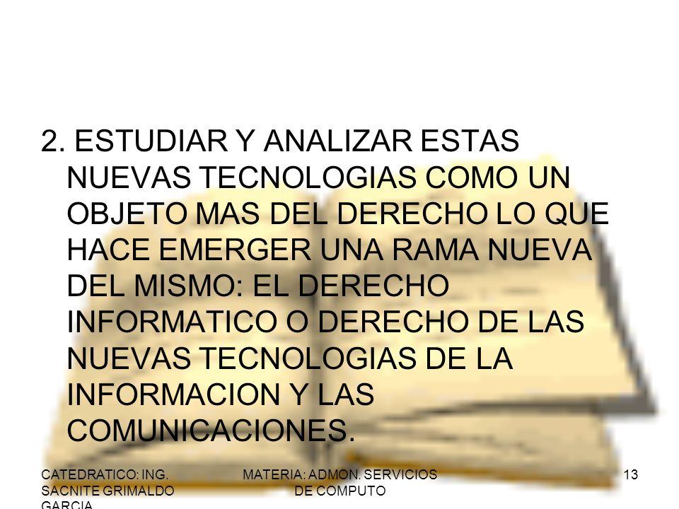 CATEDRATICO: ING. SACNITE GRIMALDO GARCIA MATERIA: ADMON. SERVICIOS DE COMPUTO 13 2. ESTUDIAR Y ANALIZAR ESTAS NUEVAS TECNOLOGIAS COMO UN OBJETO MAS D