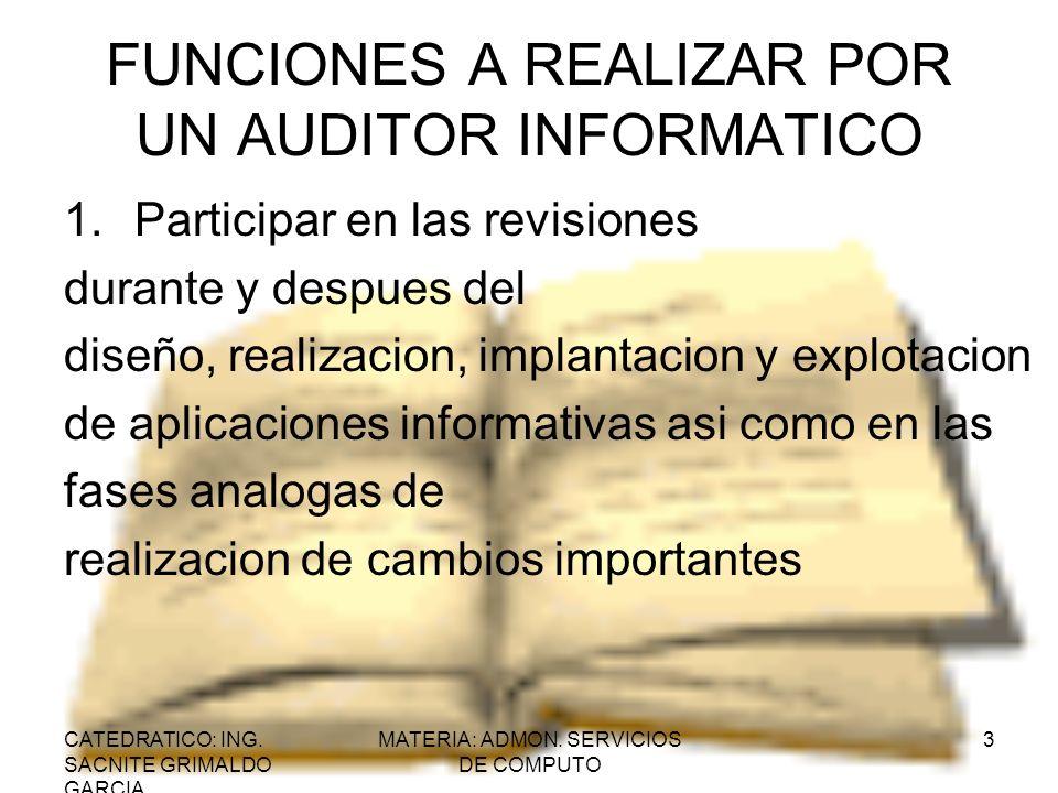 CATEDRATICO: ING. SACNITE GRIMALDO GARCIA MATERIA: ADMON. SERVICIOS DE COMPUTO 3 FUNCIONES A REALIZAR POR UN AUDITOR INFORMATICO 1.Participar en las r