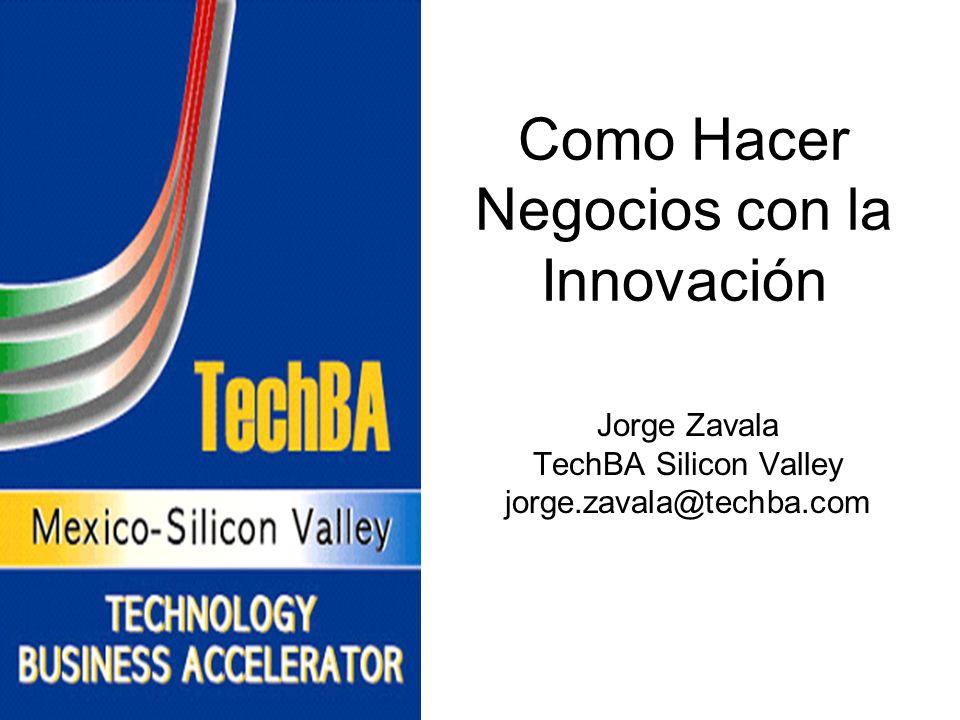 Como Hacer Negocios con la Innovación Jorge Zavala TechBA Silicon Valley jorge.zavala@techba.com