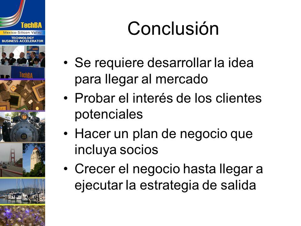 Conclusión Se requiere desarrollar la idea para llegar al mercado Probar el interés de los clientes potenciales Hacer un plan de negocio que incluya s