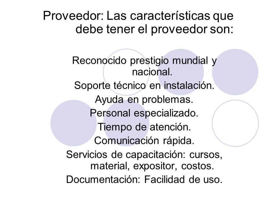 Proveedor: Las características que debe tener el proveedor son: Reconocido prestigio mundial y nacional. Soporte técnico en instalación. Ayuda en prob