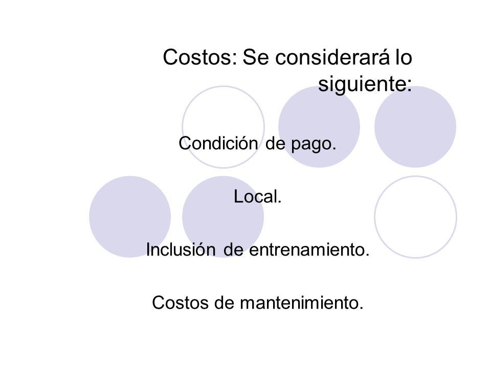 Costos: Se considerará lo siguiente: Condición de pago. Local. Inclusión de entrenamiento. Costos de mantenimiento.