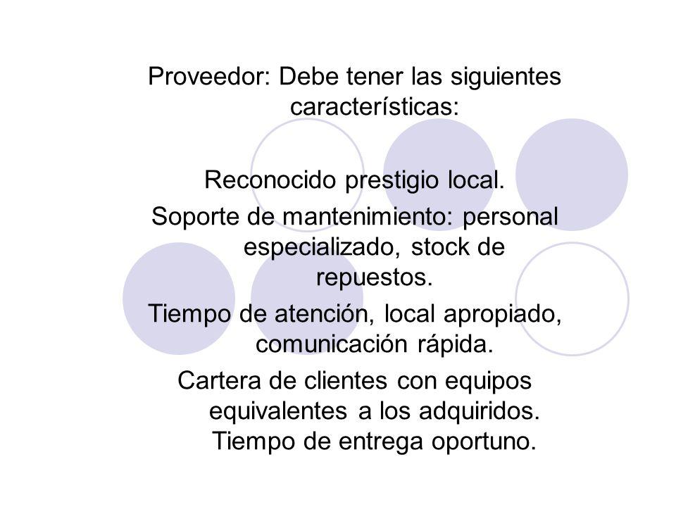 Proveedor: Debe tener las siguientes características: Reconocido prestigio local. Soporte de mantenimiento: personal especializado, stock de repuestos