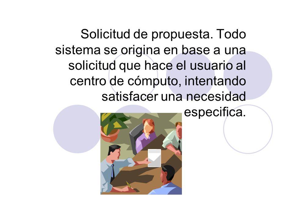 Solicitud de propuesta. Todo sistema se origina en base a una solicitud que hace el usuario al centro de cómputo, intentando satisfacer una necesidad
