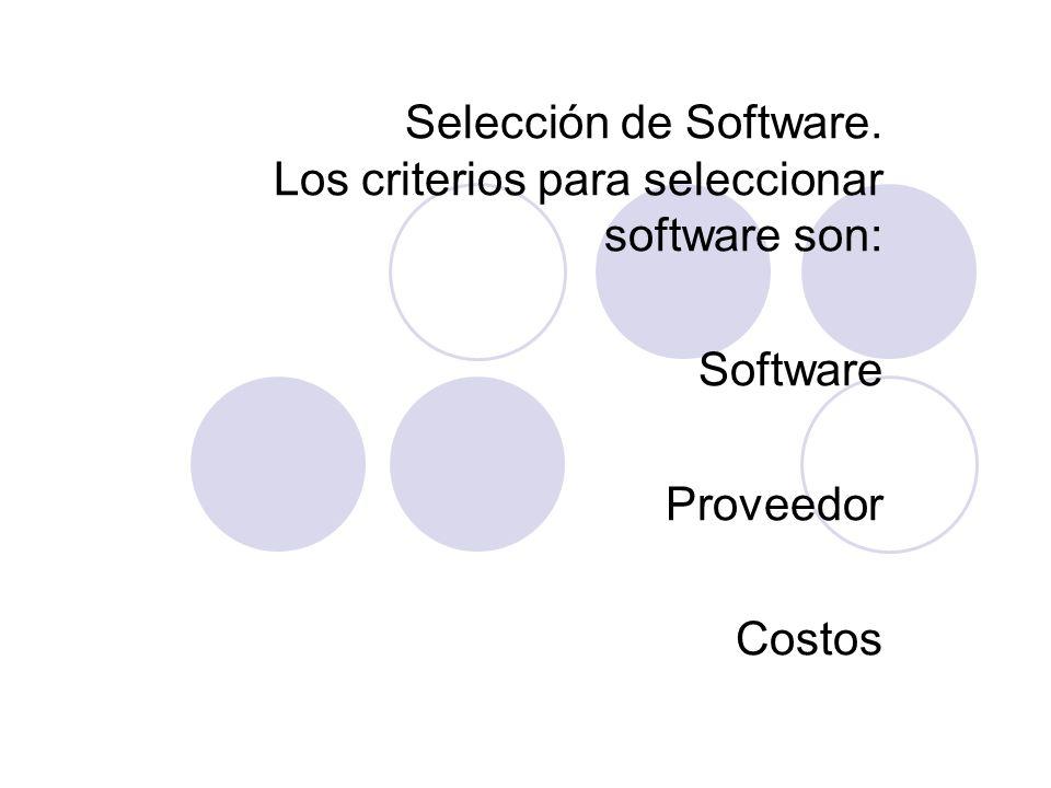 Selección de Software. Los criterios para seleccionar software son: Software Proveedor Costos