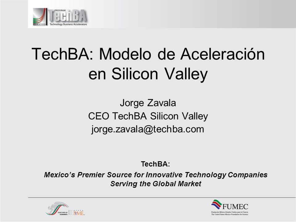 TechBA: Modelo de Aceleración en Silicon Valley Jorge Zavala CEO TechBA Silicon Valley jorge.zavala@techba.com TechBA: Mexicos Premier Source for Innovative Technology Companies Serving the Global Market