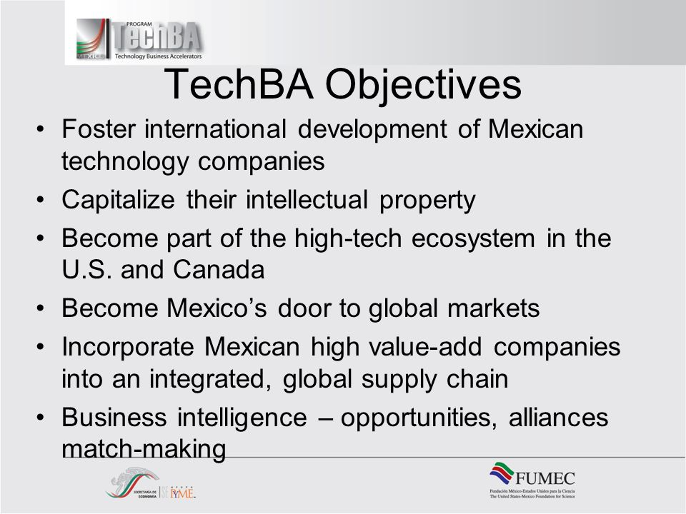 TechBA Objectives Foster international development of Mexican technology companies Capitalize their intellectual property Become part of the high-tech ecosystem in the U.S.