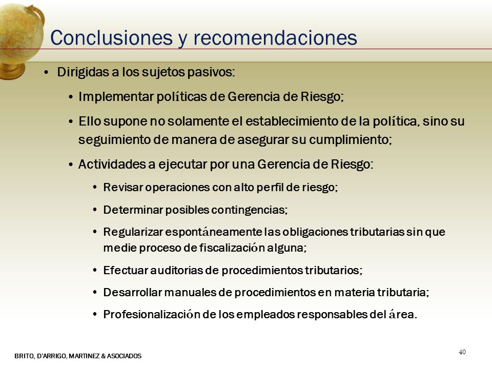 BRITO, DARRIGO, MARTINEZ & ASOCIADOS 40 Conclusiones y recomendaciones Dirigidas a los sujetos pasivos: Implementar pol í ticas de Gerencia de Riesgo;