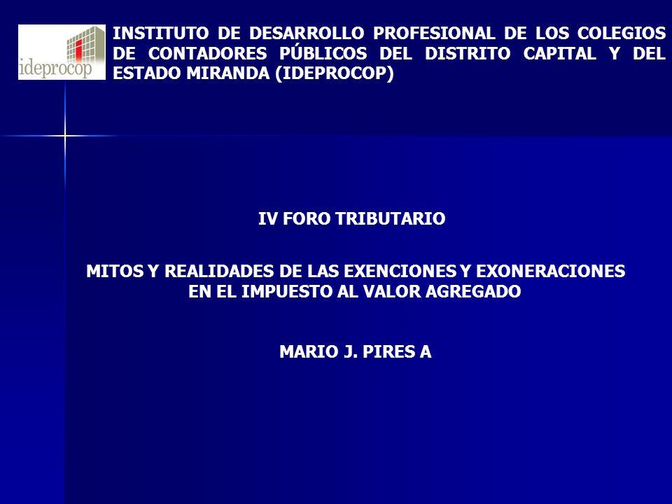 MITOS Y REALIDADES DE LAS EXENCIONES Y EXONERACIONES EN EL IMPUESTO AL VALOR AGREGADO MARIO J. PIRES A INSTITUTO DE DESARROLLO PROFESIONAL DE LOS COLE