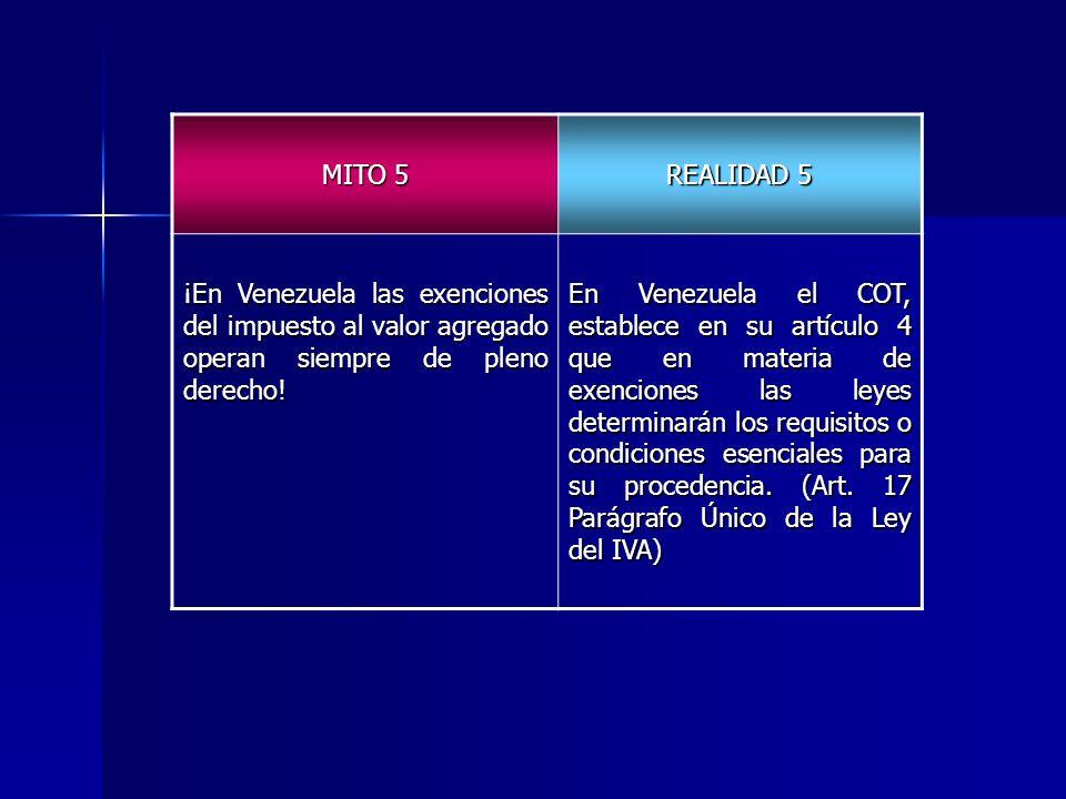 MITO 5 REALIDAD 5 ¡En Venezuela las exenciones del impuesto al valor agregado operan siempre de pleno derecho! En Venezuela el COT, establece en su ar