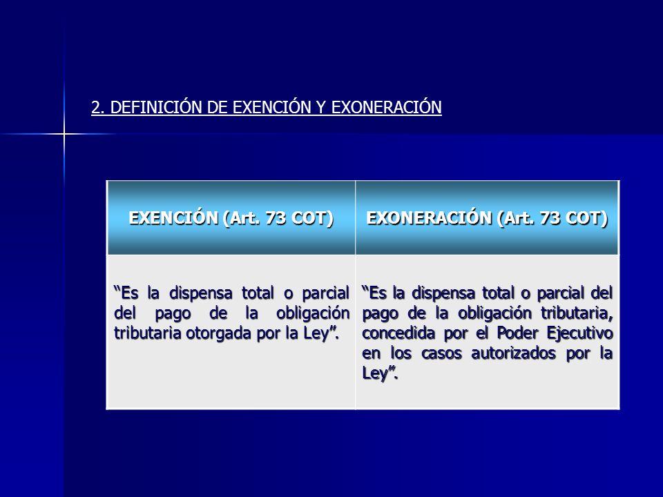 EXENCIÓN (Art. 73 COT) EXONERACIÓN (Art. 73 COT) Es la dispensa total o parcial del pago de la obligación tributaria otorgada por la Ley. Es la dispen