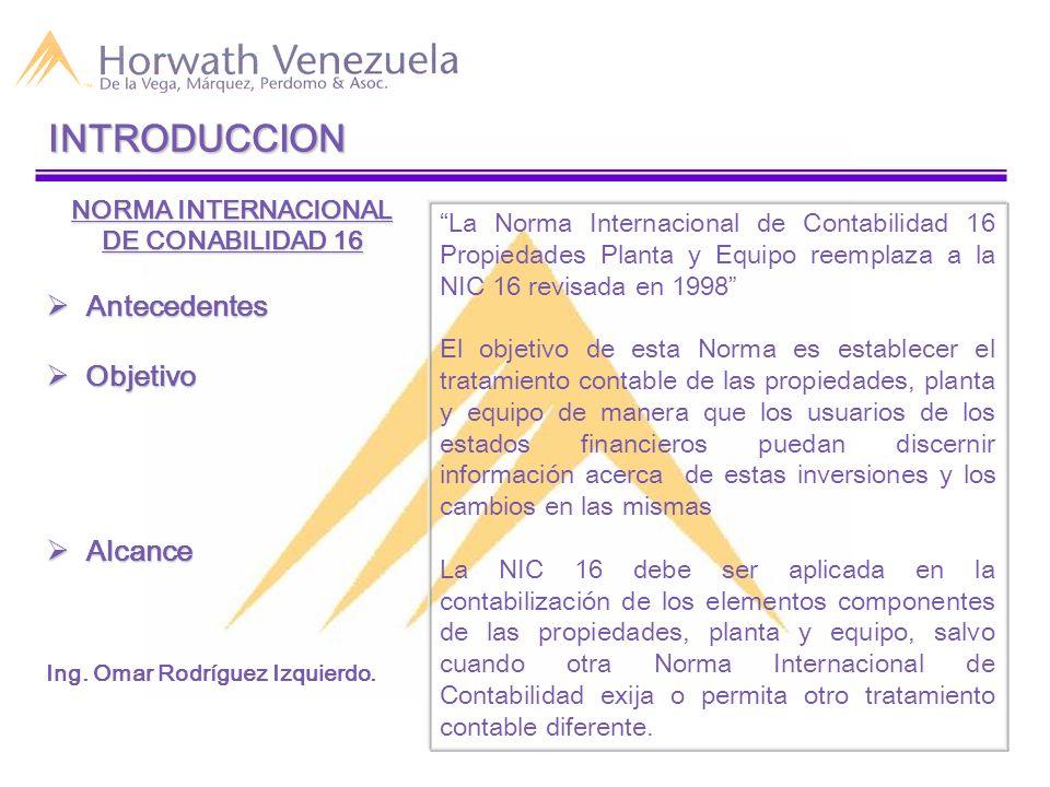 INTRODUCCION NORMA INTERNACIONAL DE CONABILIDAD 16 Antecedentes Antecedentes Objetivo Objetivo Alcance Alcance Ing. Omar Rodríguez Izquierdo. La Norma