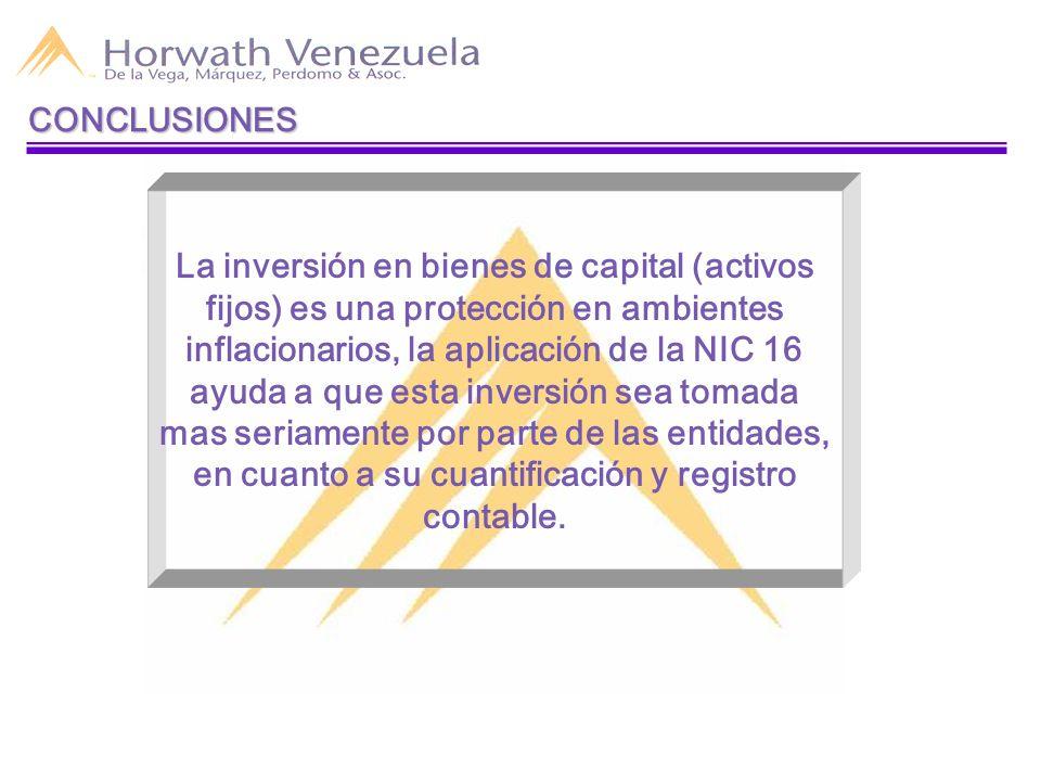 CONCLUSIONES La inversión en bienes de capital (activos fijos) es una protección en ambientes inflacionarios, la aplicación de la NIC 16 ayuda a que e