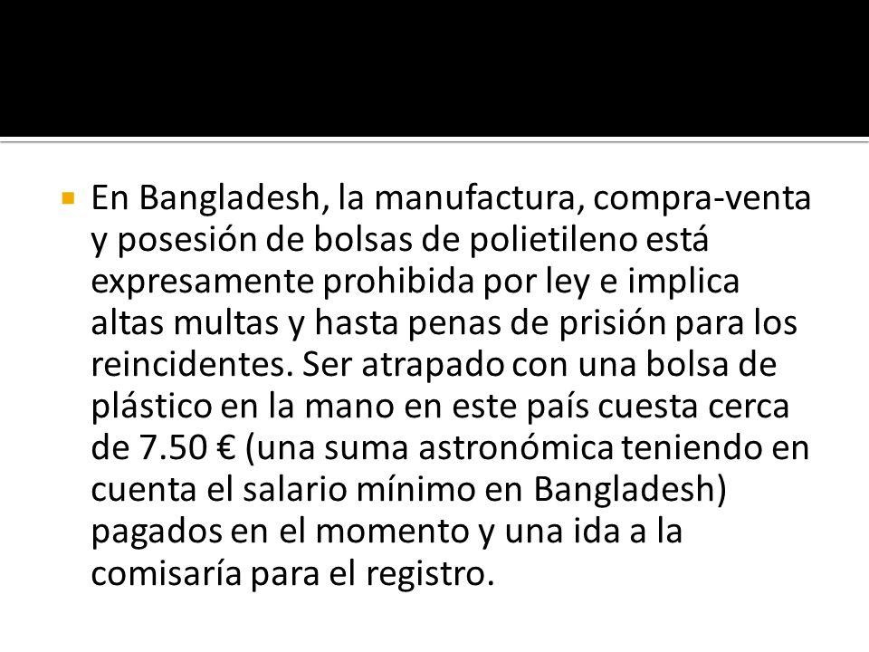 En Bangladesh, la manufactura, compra-venta y posesión de bolsas de polietileno está expresamente prohibida por ley e implica altas multas y hasta pen