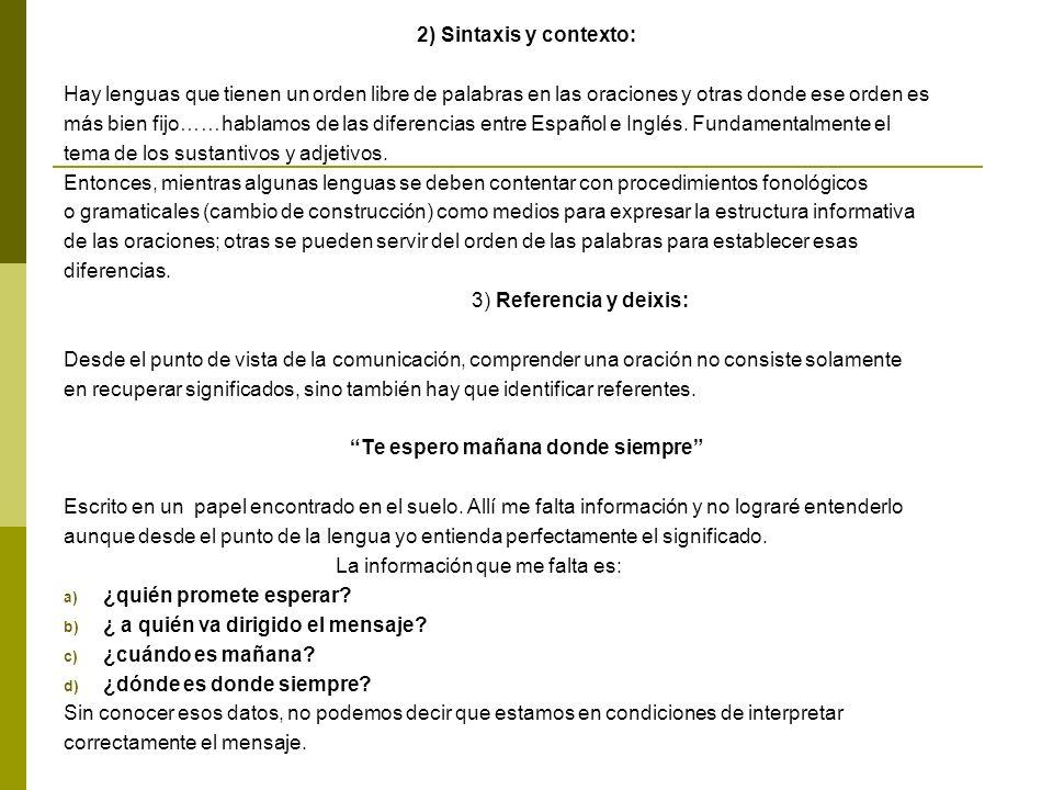 2) Sintaxis y contexto: Hay lenguas que tienen un orden libre de palabras en las oraciones y otras donde ese orden es más bien fijo……hablamos de las diferencias entre Español e Inglés.