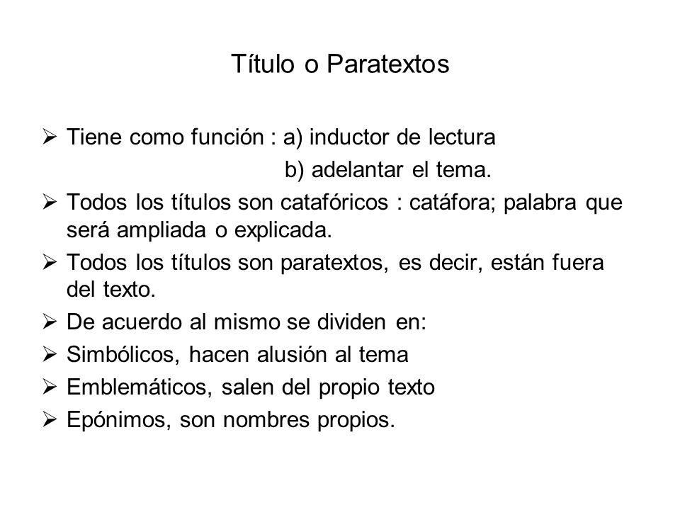 Título o Paratextos Tiene como función : a) inductor de lectura b) adelantar el tema. Todos los títulos son catafóricos : catáfora; palabra que será a