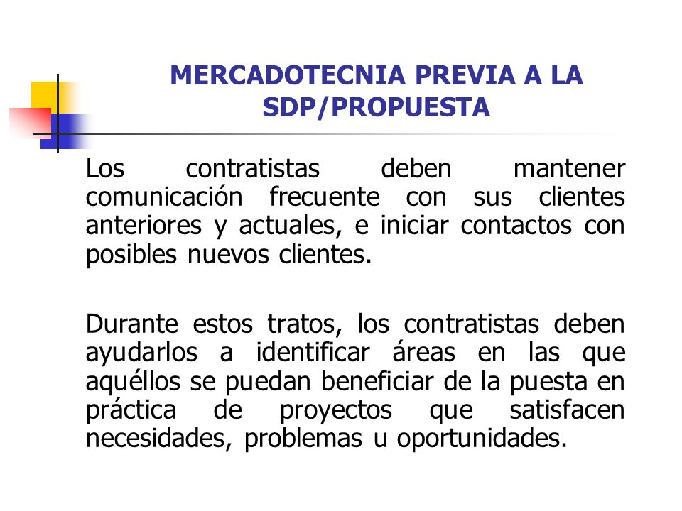 MERCADOTECNIA PREVIA A LA SDP/PROPUESTA Durante esta actividad previa a la SDP, el contratista debe aprender todo lo posible sobre las necesidades, problemas y procesos de toma de decisiones del cliente.