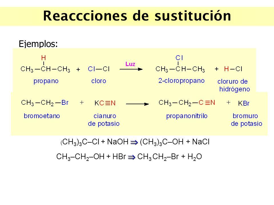 Reaccciones de sustitución Ejemplos: ( CH 3 ) 3 C–Cl + NaOH (CH 3 ) 3 C–OH + NaCl CH 3 –CH 2 –OH + HBr CH 3 CH 2 –Br + H 2 O