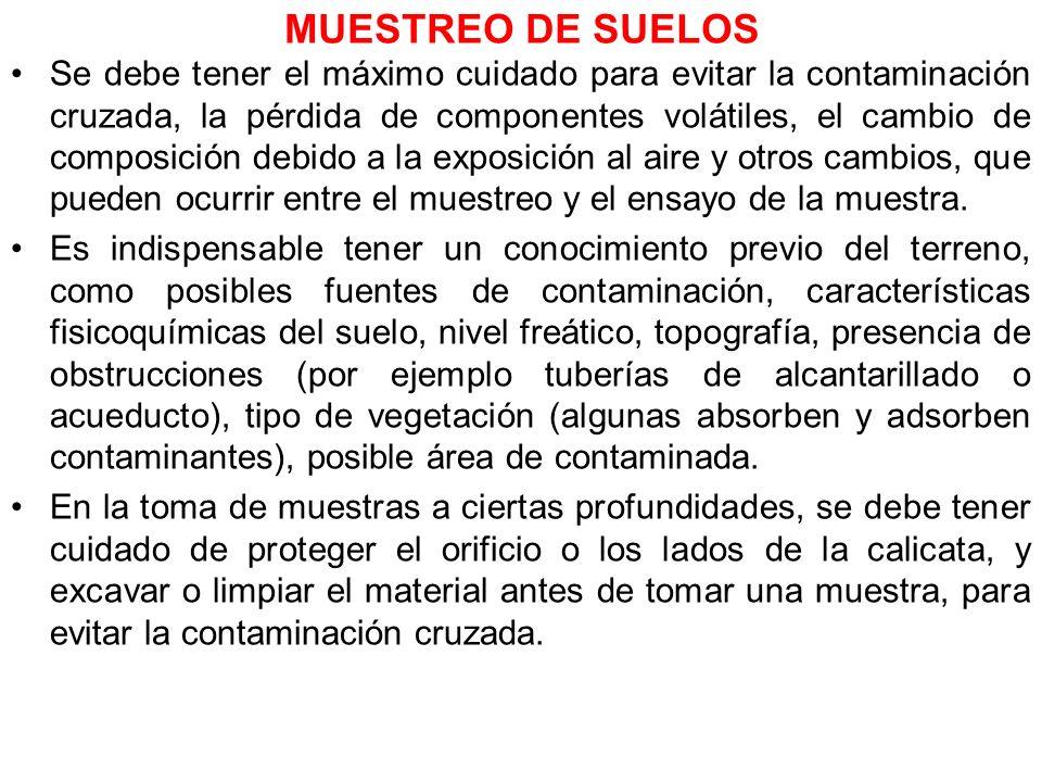 MUESTREO DE SUELOS Se debe tener el máximo cuidado para evitar la contaminación cruzada, la pérdida de componentes volátiles, el cambio de composición
