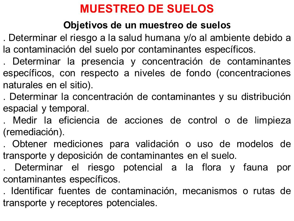 Objetivos de un muestreo de suelo s. Determinar el riesgo a la salud humana y/o al ambiente debido a la contaminación del suelo por contaminantes espe