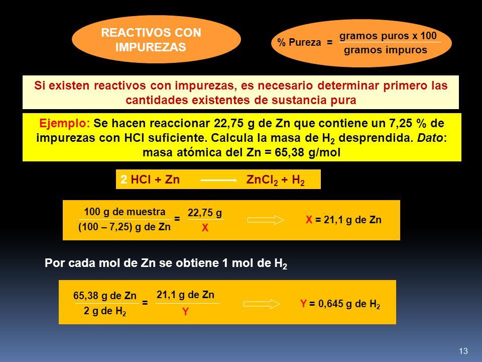 13 2 HCl + Zn ZnCl 2 + H 2 Si existen reactivos con impurezas, es necesario determinar primero las cantidades existentes de sustancia pura Ejemplo: Se hacen reaccionar 22,75 g de Zn que contiene un 7,25 % de impurezas con HCl suficiente.