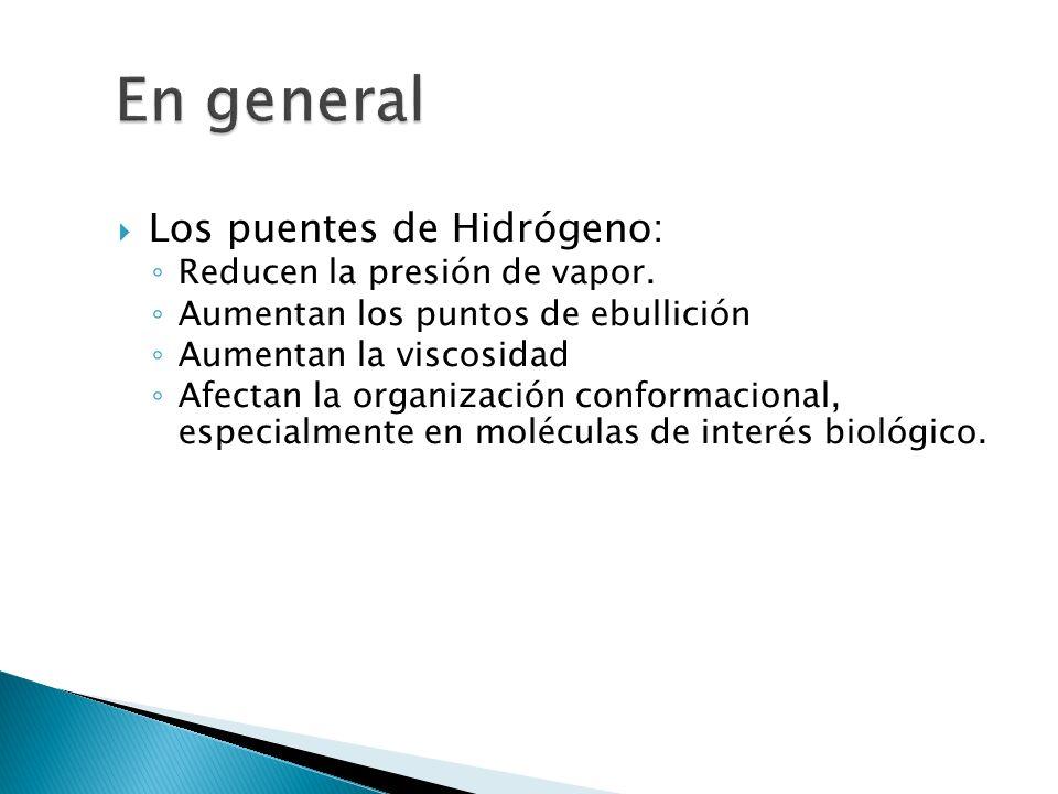 Los puentes de Hidrógeno: Reducen la presión de vapor. Aumentan los puntos de ebullición Aumentan la viscosidad Afectan la organización conformacional