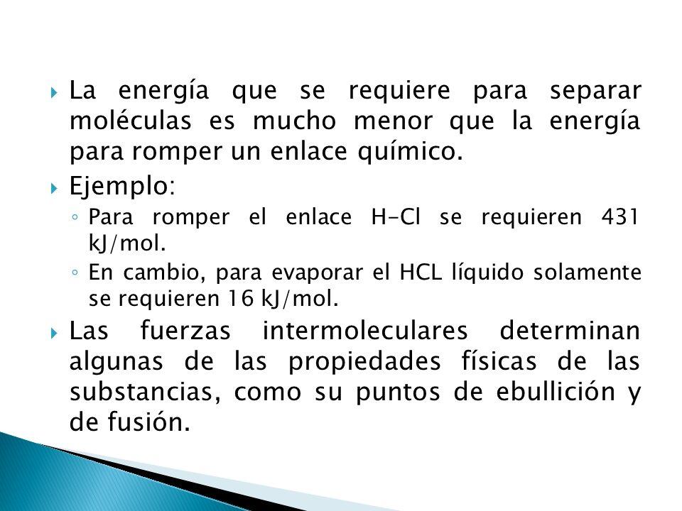 La energía que se requiere para separar moléculas es mucho menor que la energía para romper un enlace químico. Ejemplo: Para romper el enlace H-Cl se