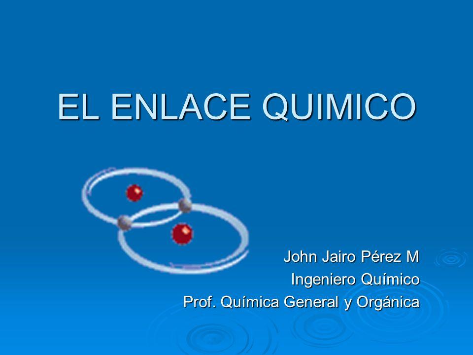 EL ENLACE QUIMICO John Jairo Pérez M Ingeniero Químico Prof. Química General y Orgánica