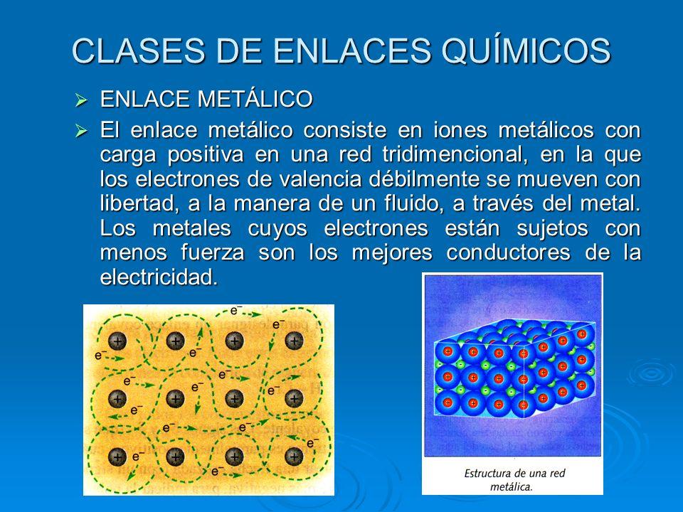 CLASES DE ENLACES QUÍMICOS ENLACE METÁLICO ENLACE METÁLICO El enlace metálico consiste en iones metálicos con carga positiva en una red tridimencional, en la que los electrones de valencia débilmente se mueven con libertad, a la manera de un fluido, a través del metal.