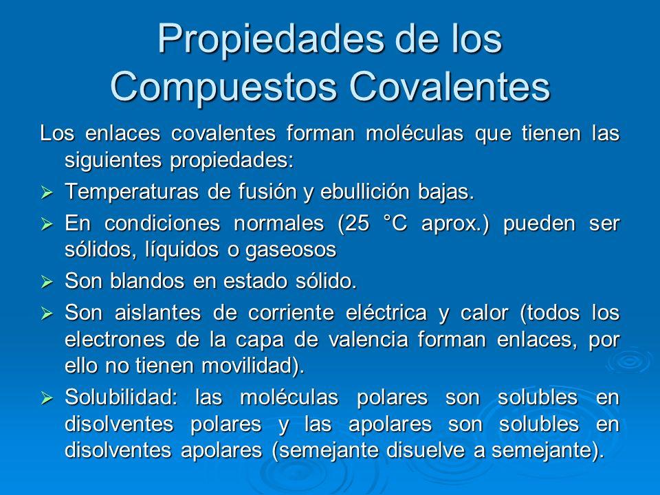 Propiedades de los Compuestos Covalentes Los enlaces covalentes forman moléculas que tienen las siguientes propiedades: Temperaturas de fusión y ebullición bajas.
