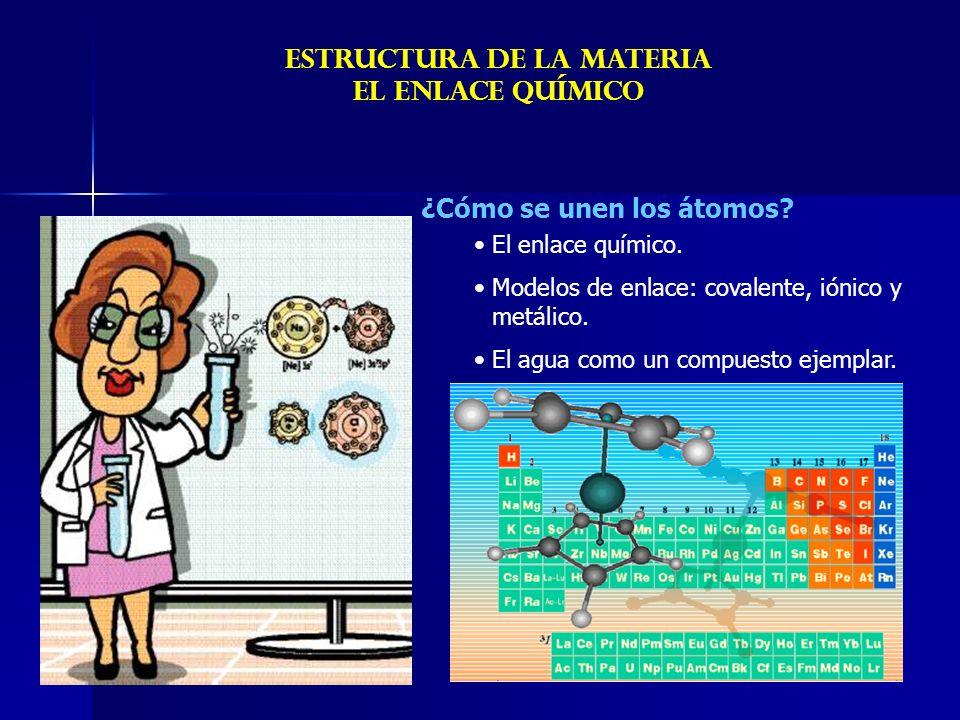 ¿Cómo se unen los átomos? ESTRUCTURA DE LA MATERIA EL ENLACE químicO El enlace químico. Modelos de enlace: covalente, iónico y metálico. El agua como