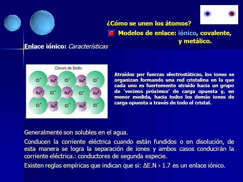 Modelos de enlace: iónico, covalente, y metálico. ¿Cómo se unen los átomos? Enlace iónico: Características Generalmente son solubles en el agua. Condu
