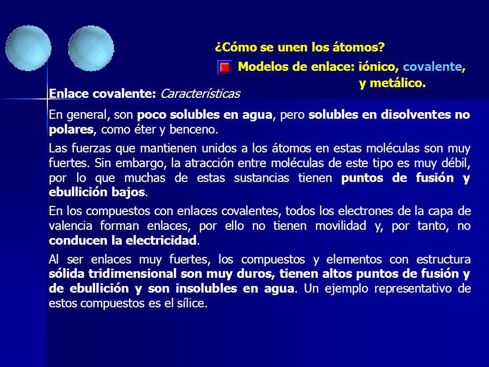 ¿Cómo se unen los átomos? Enlace covalente: Características En general, son poco solubles en agua, pero solubles en disolventes no polares, como éter