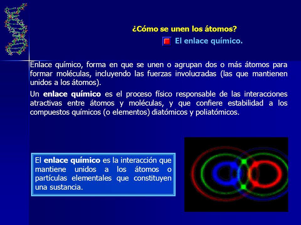 El enlace químico. ¿Cómo se unen los átomos? Enlace químico, forma en que se unen o agrupan dos o más átomos para formar moléculas, incluyendo las fue