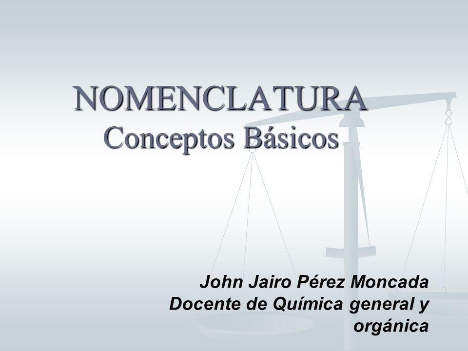 NOMENCLATURA Conceptos Básicos John Jairo Pérez Moncada Docente de Química general y orgánica
