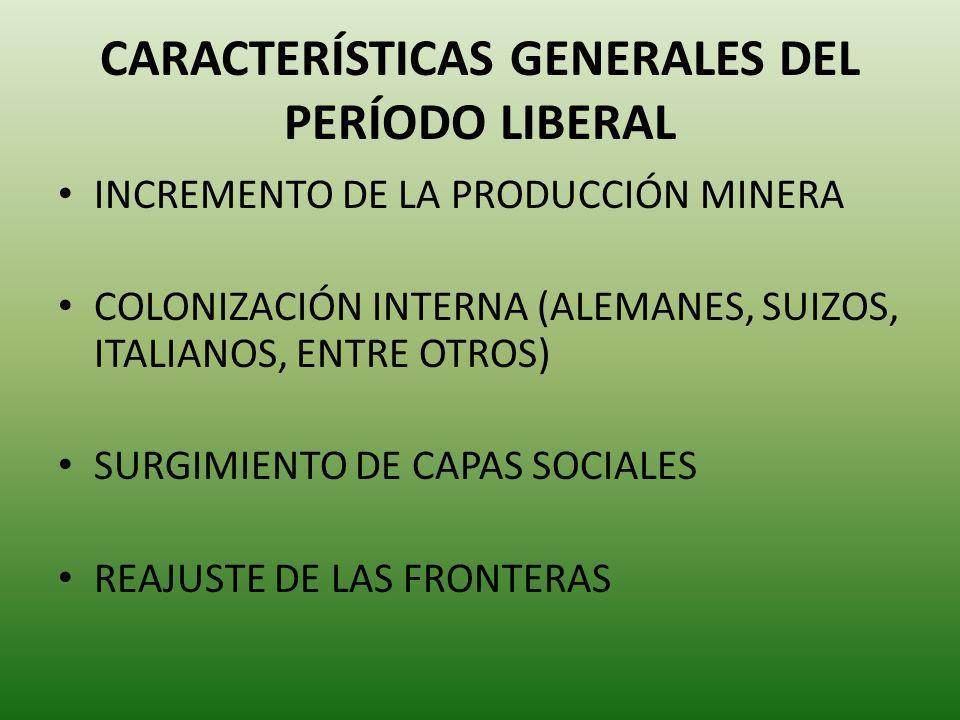 CARACTERÍSTICAS GENERALES DEL PERÍODO LIBERAL INCREMENTO DE LA PRODUCCIÓN MINERA COLONIZACIÓN INTERNA (ALEMANES, SUIZOS, ITALIANOS, ENTRE OTROS) SURGI