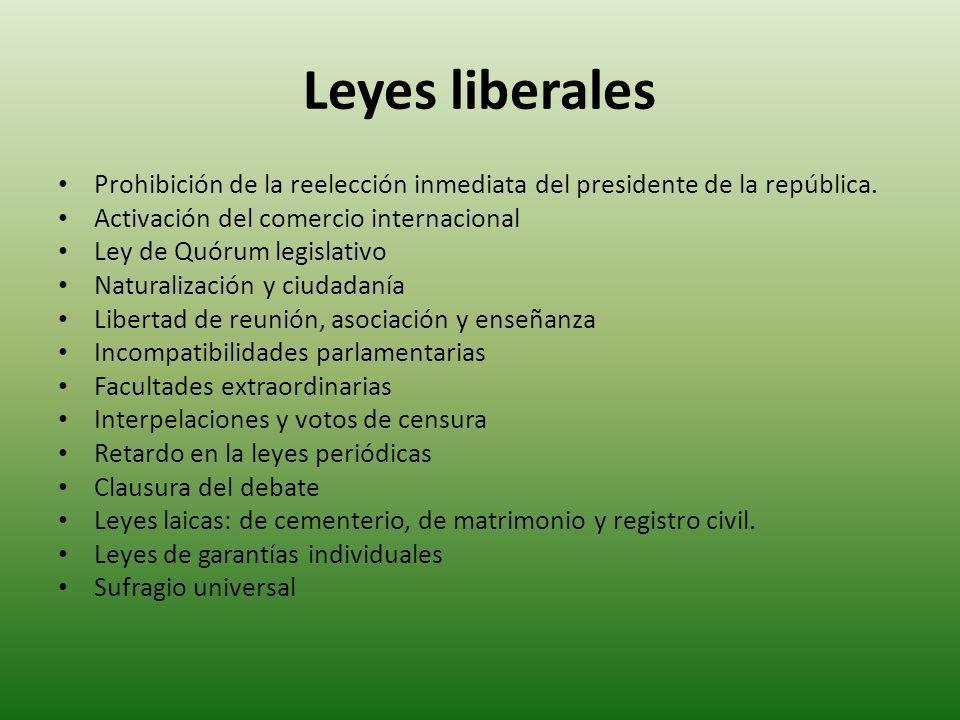 Leyes liberales Prohibición de la reelección inmediata del presidente de la república. Activación del comercio internacional Ley de Quórum legislativo