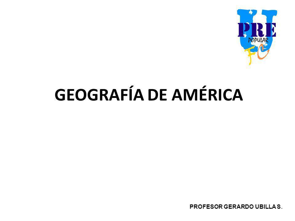 GEOGRAFÍA DE AMÉRICA PROFESOR GERARDO UBILLA S.