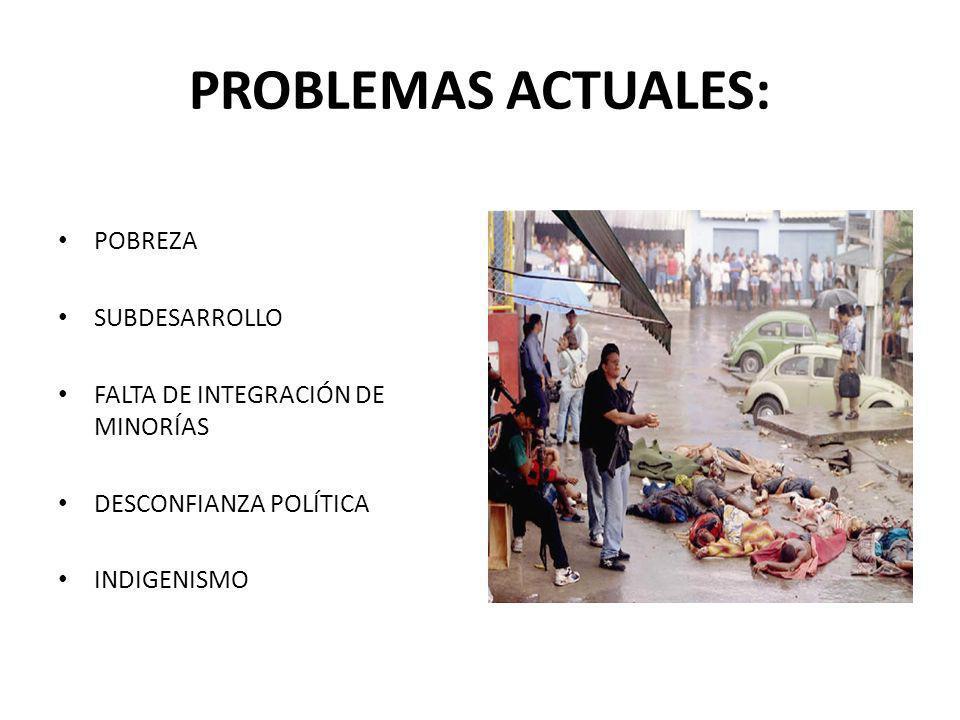 PROBLEMAS ACTUALES: POBREZA SUBDESARROLLO FALTA DE INTEGRACIÓN DE MINORÍAS DESCONFIANZA POLÍTICA INDIGENISMO