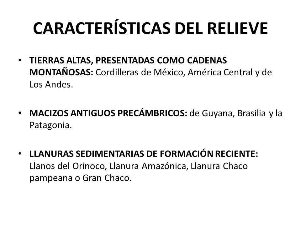 CARACTERÍSTICAS DEL RELIEVE TIERRAS ALTAS, PRESENTADAS COMO CADENAS MONTAÑOSAS: Cordilleras de México, América Central y de Los Andes. MACIZOS ANTIGUO