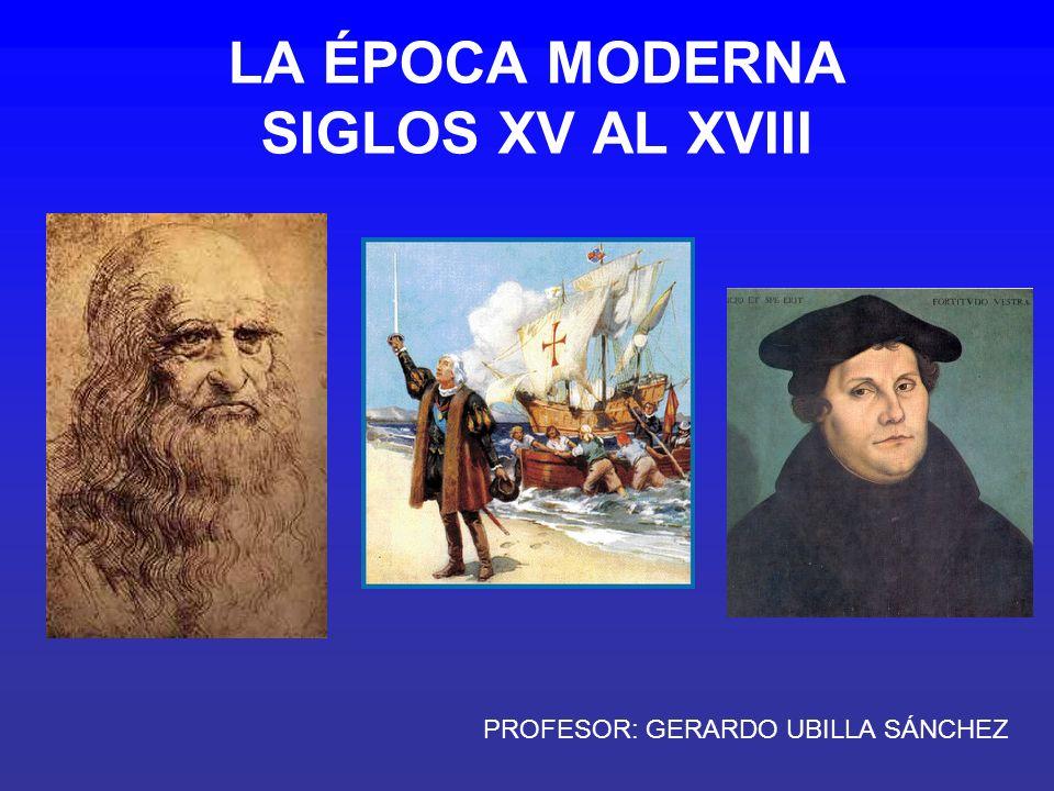 LA ÉPOCA MODERNA SIGLOS XV AL XVIII PROFESOR: GERARDO UBILLA SÁNCHEZ