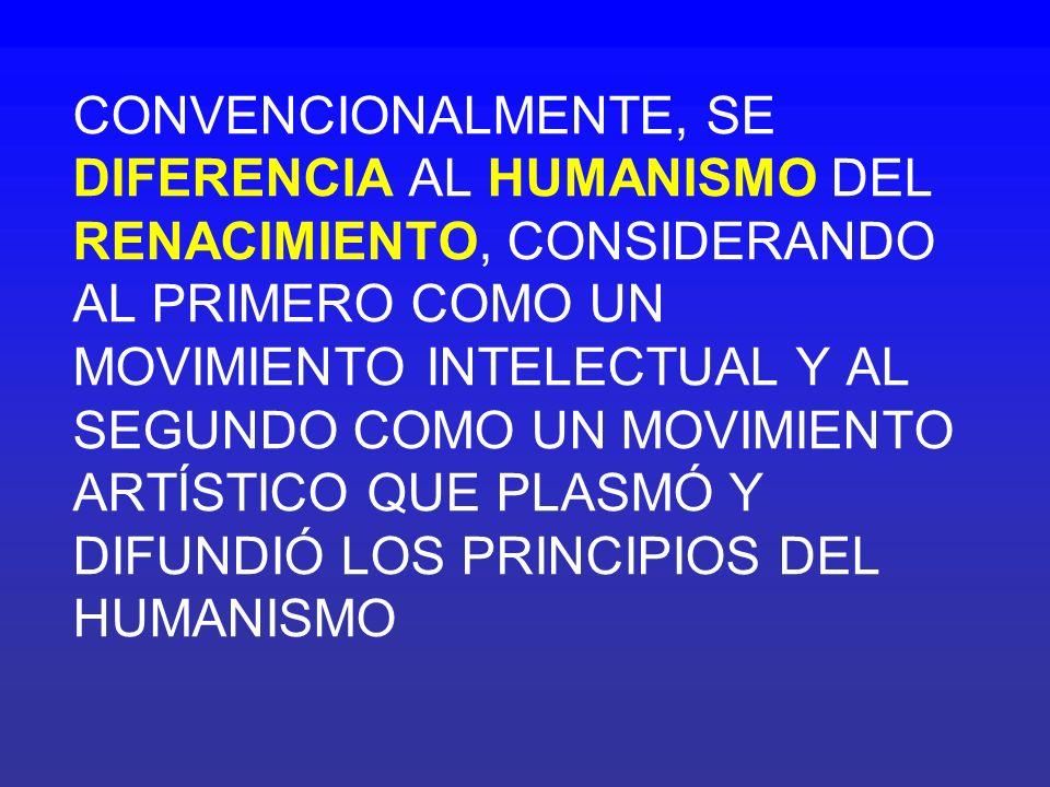CONVENCIONALMENTE, SE DIFERENCIA AL HUMANISMO DEL RENACIMIENTO, CONSIDERANDO AL PRIMERO COMO UN MOVIMIENTO INTELECTUAL Y AL SEGUNDO COMO UN MOVIMIENTO